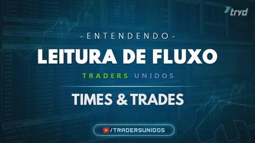LEITURA DE FLUXO – TIMES & TRADES