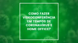 Como fazer videoconferência em tempos de Coronavírus e Home Office?