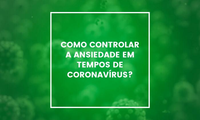 Como controlar a ansiedade em tempos de Coronavírus?