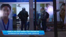 Família diz que homem com câncer foi internado em hospital para covid-19