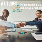Atitudes que impactam na carreira e na vida