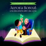 """Lançamento: livro infantil """"Aurora Boreal: uma descoberta além das cores"""""""