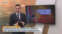Comerciantes do centro de Londrina não aguentam mais tanta insegurança